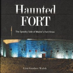 """Haunted Fort: The Spooky Side of Maine's Fort Knox,"" by Liza Gardner Walsh"